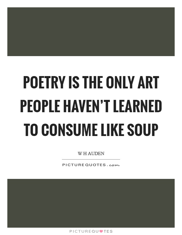 Poetry is the only art people haven't learned to consume like soup Picture Quote #1