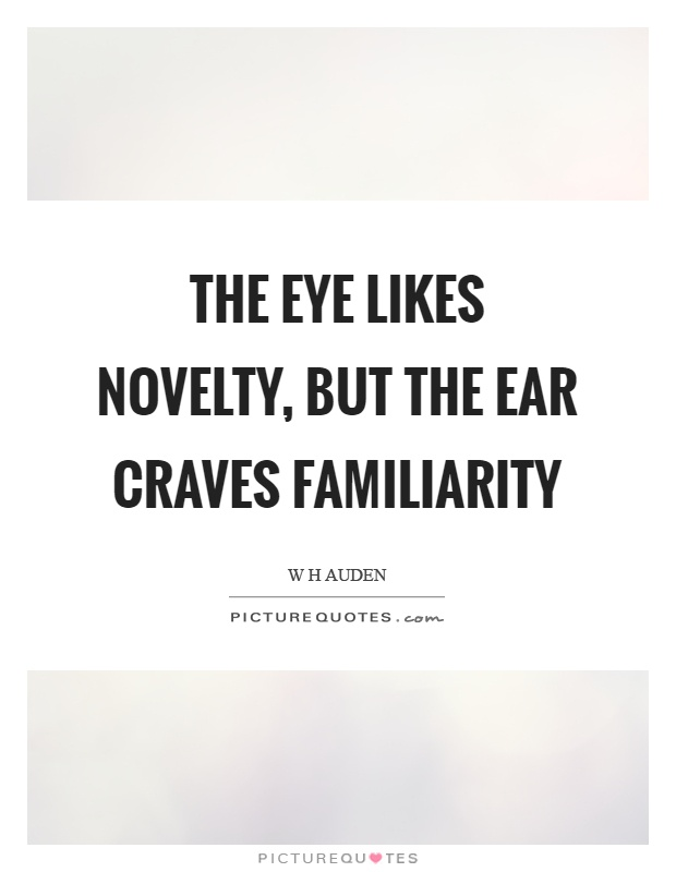 The eye likes novelty, but the ear craves familiarity Picture Quote #1
