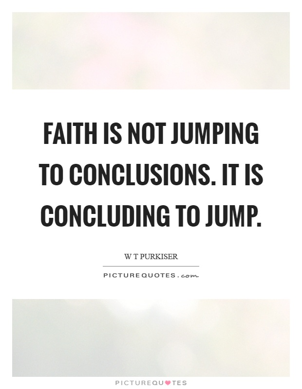 Jumping To Conclusions Quotes Faith Is Not Jumping To Conclusionsit Is Concluding To Jump .