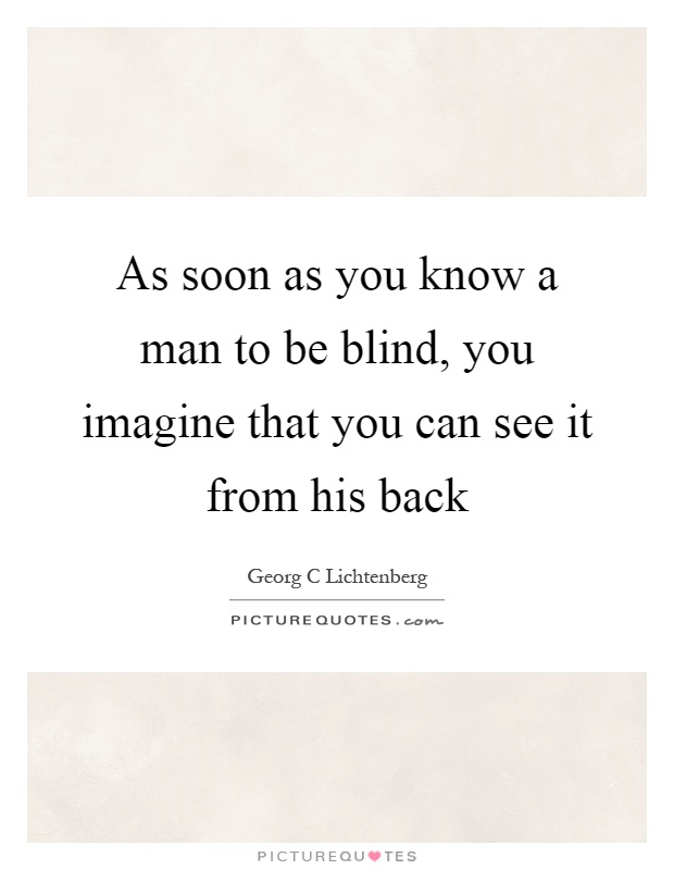 As soon as you know a man to be blind, you imagine that you can see it from his back Picture Quote #1