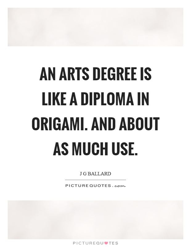 An arts degree is like a diploma in origami. And about as much use Picture Quote #1