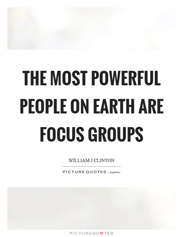 The most powerful people on earth are focus groups Picture Quote #1