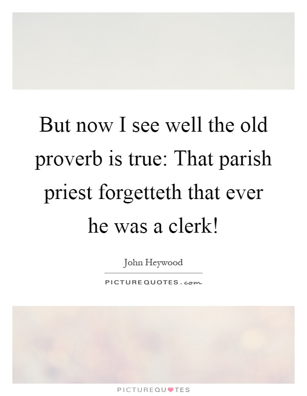 But now I see well the old proverb is true: That parish priest forgetteth that ever he was a clerk! Picture Quote #1