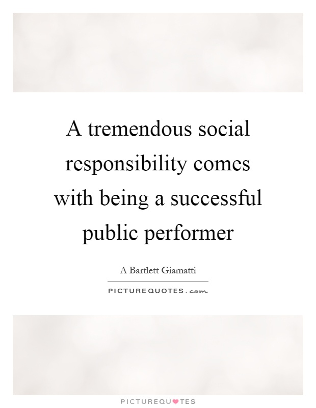 A tremendous social responsibility comes with being a successful public performer Picture Quote #1