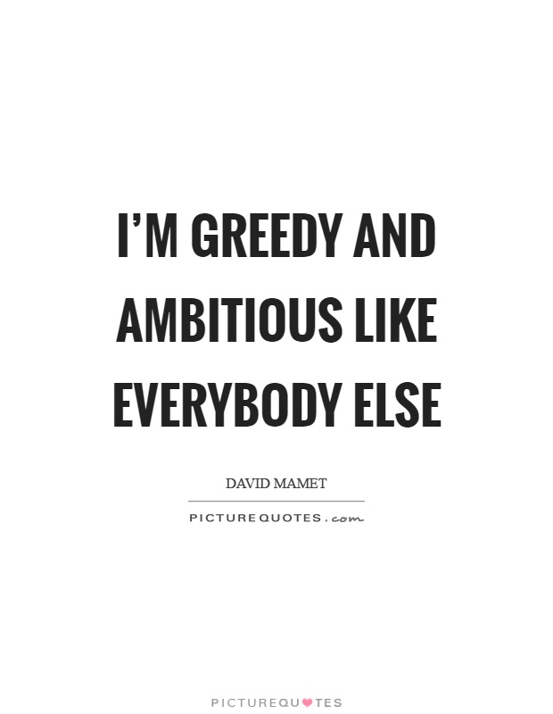 I'm greedy and ambitious like everybody else Picture Quote #1