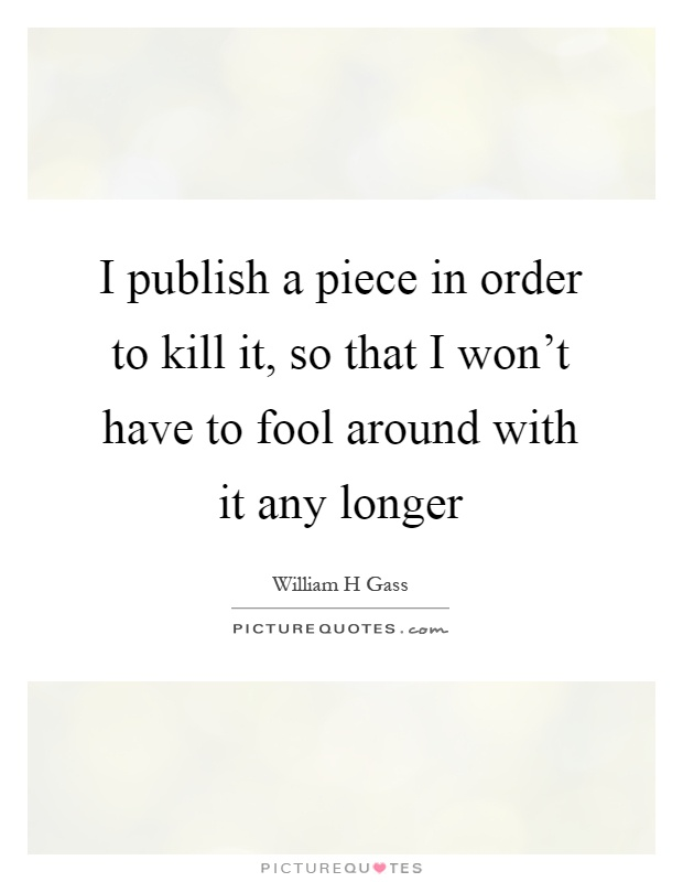 I publish a piece in order to kill it, so that I won't have to fool around with it any longer Picture Quote #1