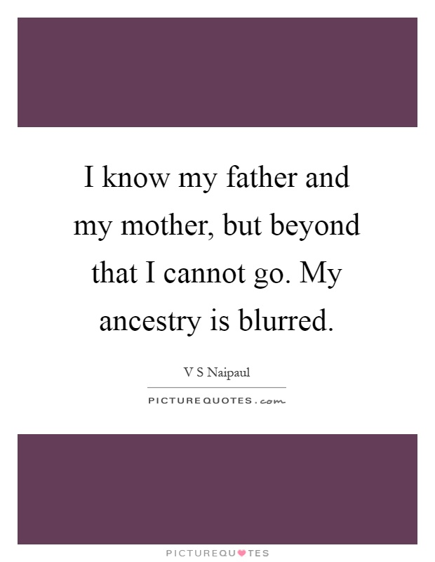 I know my father and my mother, but beyond that I cannot go. My ancestry is blurred Picture Quote #1
