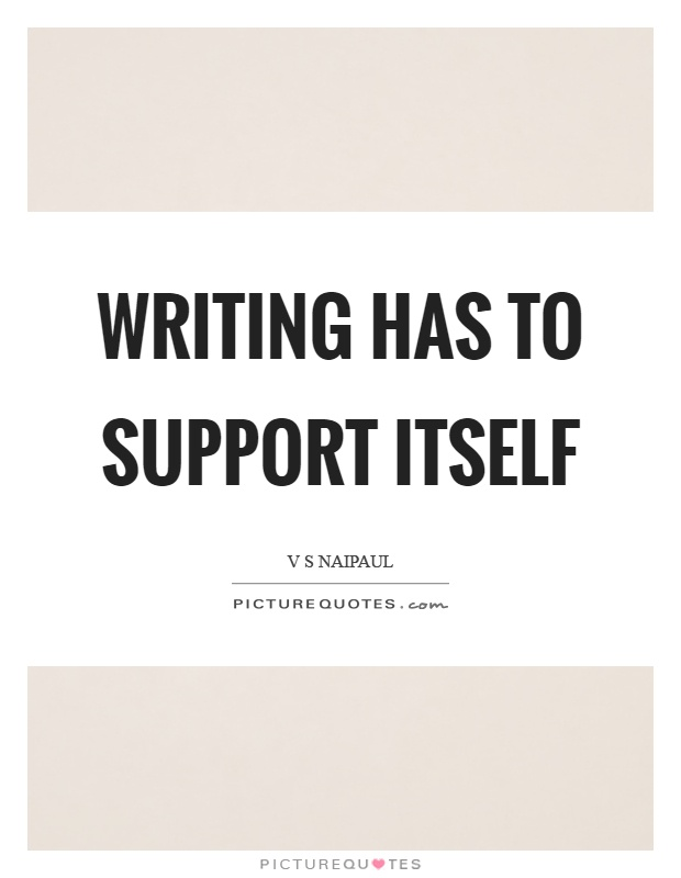 Writing has to support itself Picture Quote #1