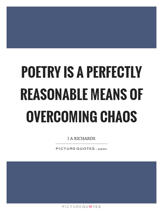 Poetry is a perfectly reasonable means of overcoming chaos Picture Quote #1
