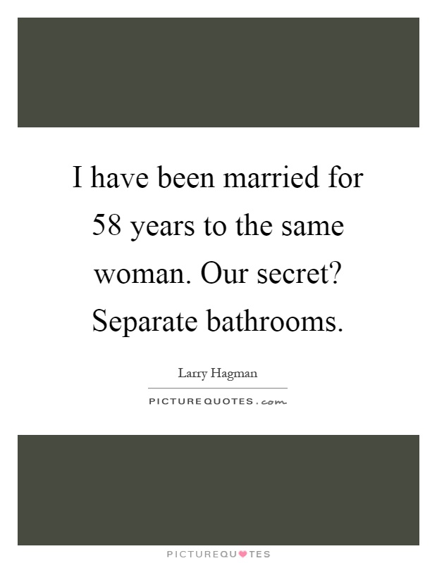 I have been married for 58 years to the same woman. Our secret? Separate bathrooms Picture Quote #1