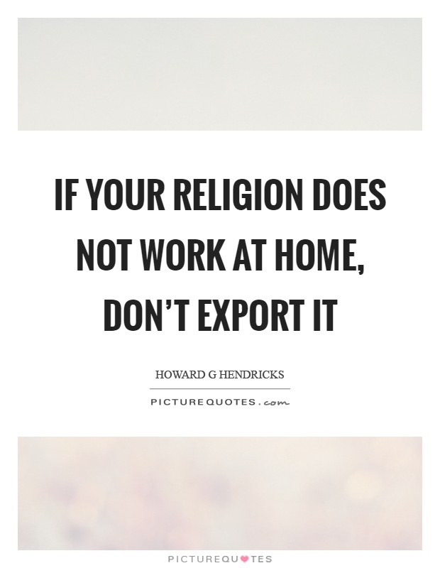 If your religion does not work at home, don't export it Picture Quote #1