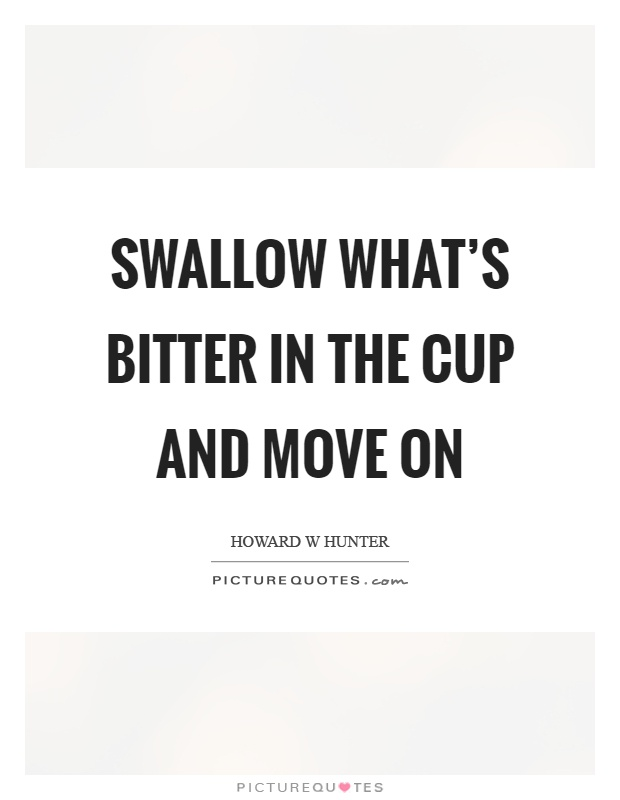 Swallow what's bitter in the cup and move on Picture Quote #1