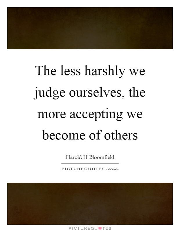 The less harshly we judge ourselves, the more accepting we become of others Picture Quote #1