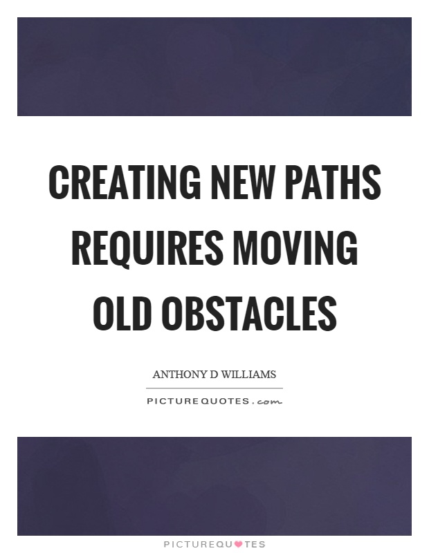 Creating new paths requires moving old obstacles Picture Quote #1
