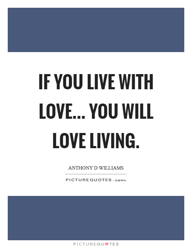 If you live with love... You will love living Picture Quote #1