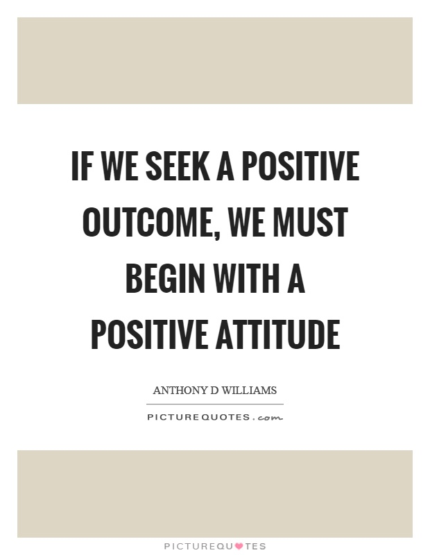 If we seek a positive outcome, we must begin with a positive attitude Picture Quote #1
