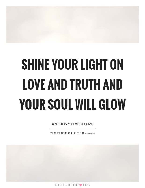 Shine your light on love and truth and your soul will glow Picture Quote #1