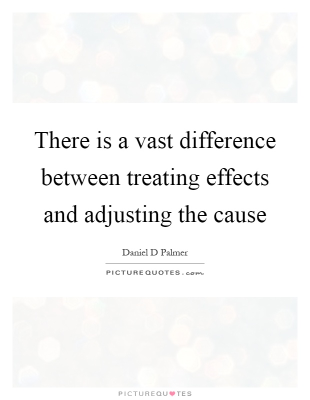 There is a vast difference between treating effects and adjusting the cause Picture Quote #1