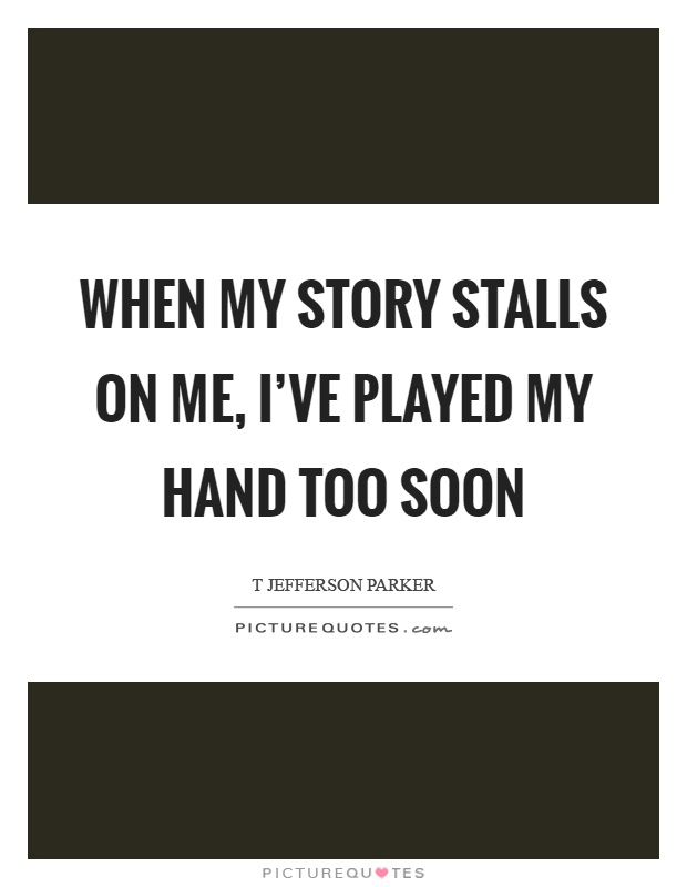 When my story stalls on me, I've played my hand too soon Picture Quote #1