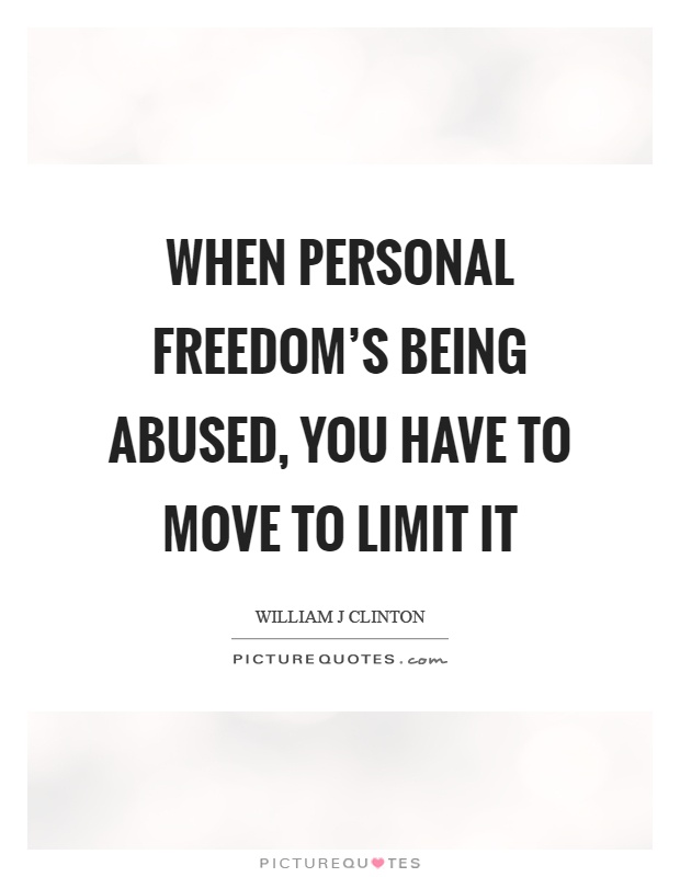When personal freedom's being abused, you have to move to limit it Picture Quote #1