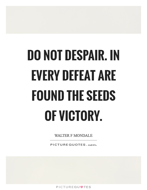 Do not despair. In every defeat are found the seeds of victory Picture Quote #1