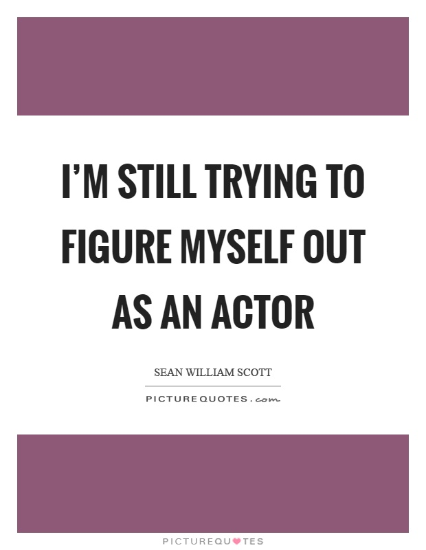 I'm still trying to figure myself out as an actor Picture Quote #1