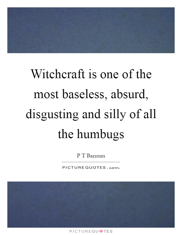 Witchcraft is one of the most baseless, absurd, disgusting and silly of all the humbugs Picture Quote #1
