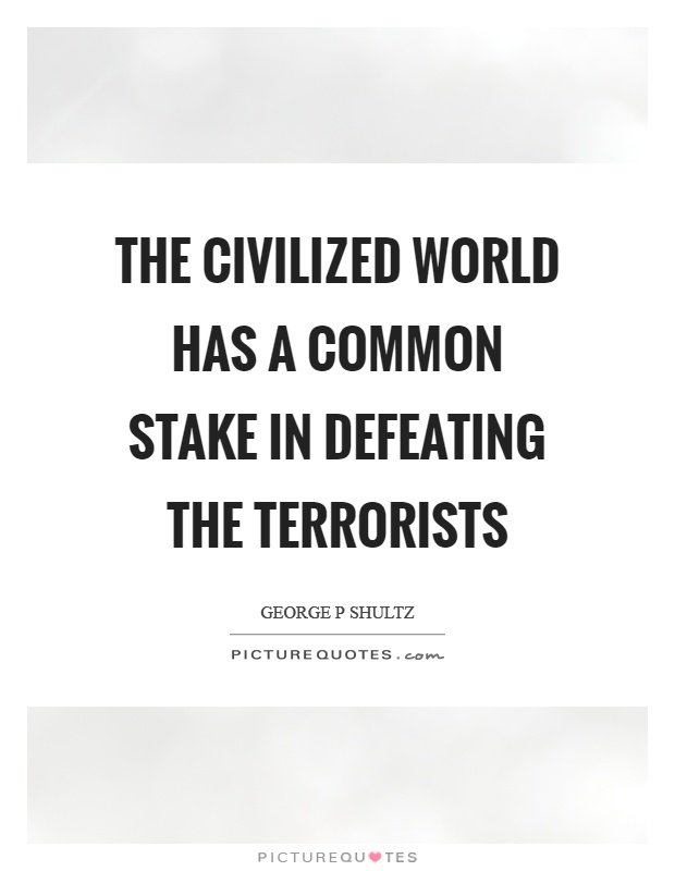 The civilized world has a common stake in defeating the terrorists Picture Quote #1