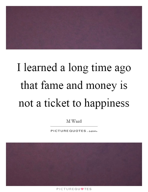 I learned a long time ago that fame and money is not a ticket to happiness Picture Quote #1
