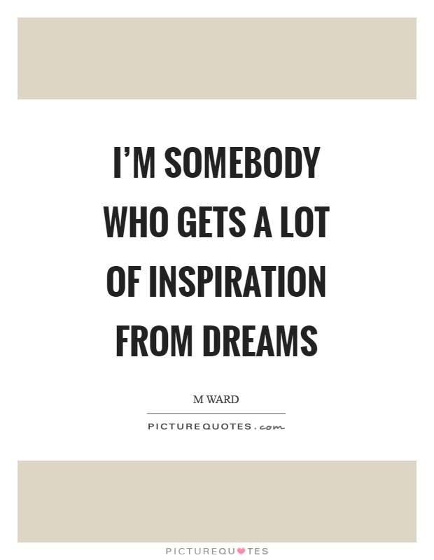 I'm somebody who gets a lot of inspiration from dreams Picture Quote #1
