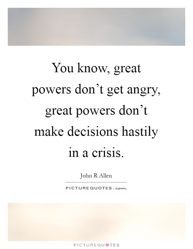 You know, great powers don't get angry, great powers don't make decisions hastily in a crisis Picture Quote #1