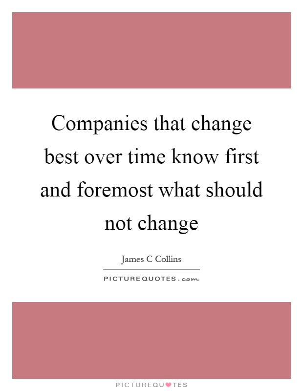 Companies that change best over time know first and foremost what should not change Picture Quote #1