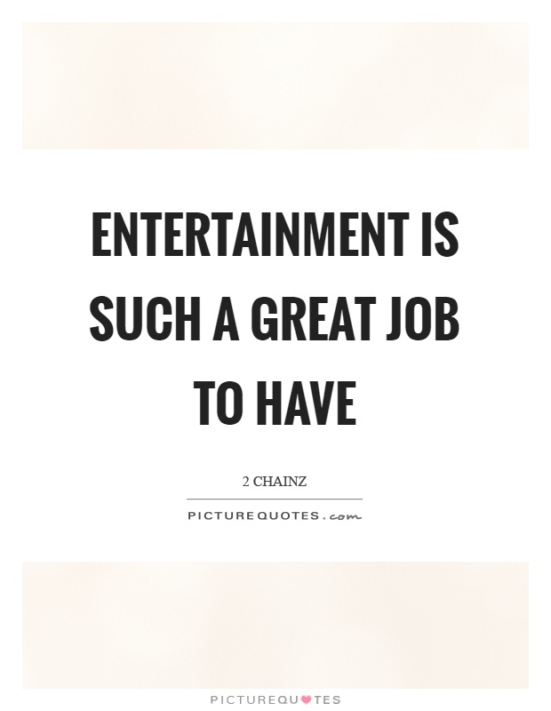 Entertainment is such a great job to have Picture Quote #1