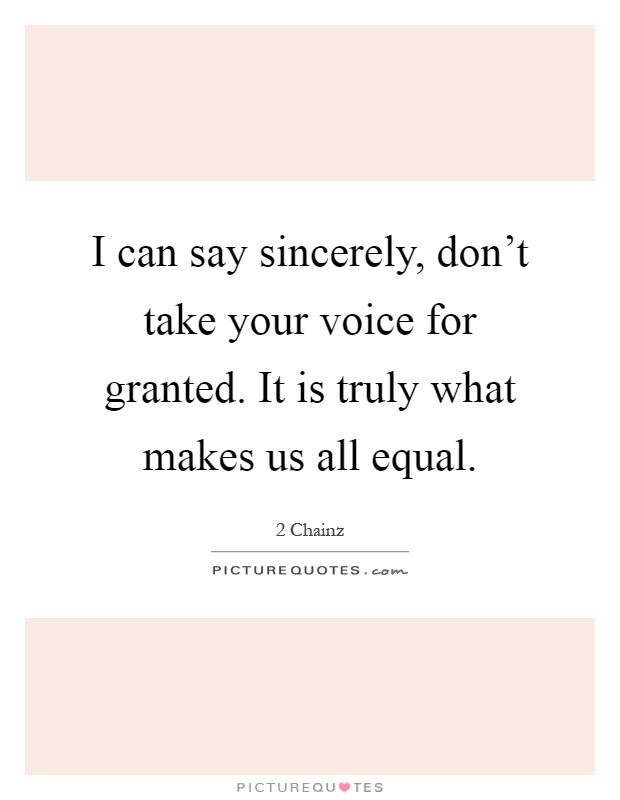 I can say sincerely, don't take your voice for granted. It is truly what makes us all equal Picture Quote #1