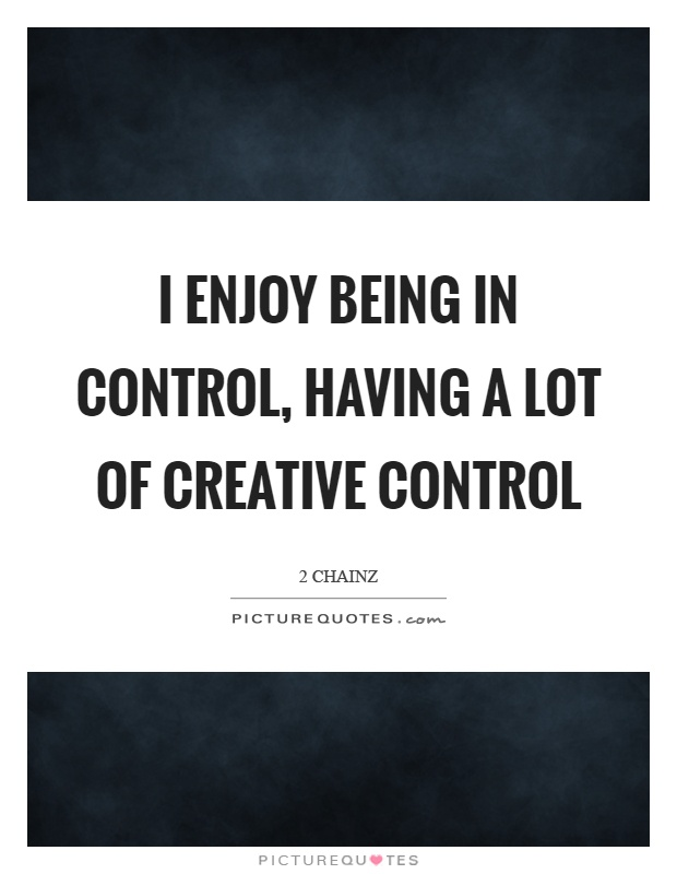 I enjoy being in control, having a lot of creative control Picture Quote #1