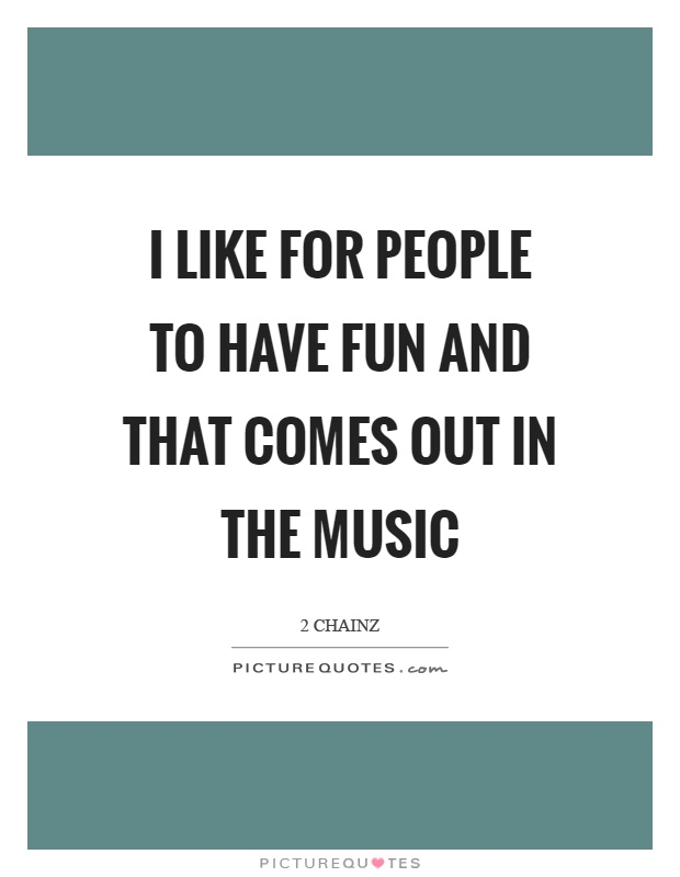 I like for people to have fun and that comes out in the music Picture Quote #1