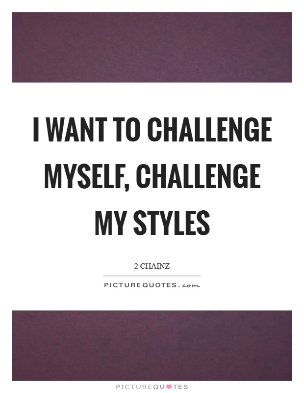 I want to challenge myself, challenge my styles Picture Quote #1
