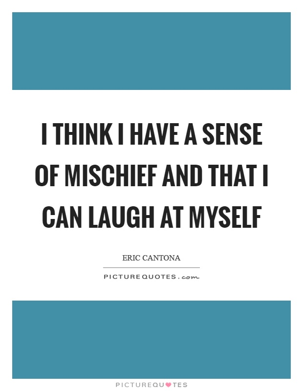I think I have a sense of mischief and that I can laugh at myself Picture Quote #1