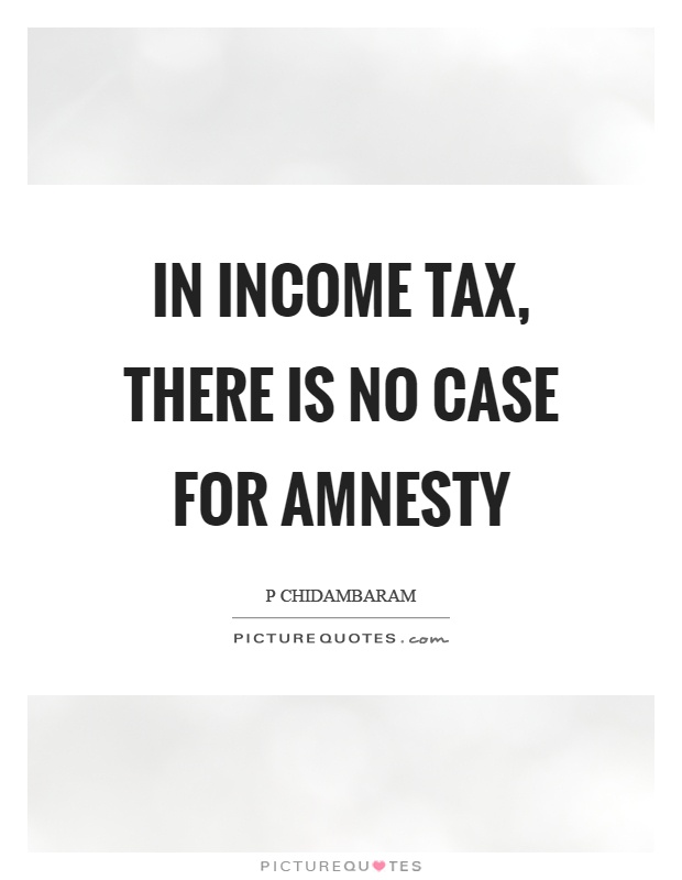 In income tax, there is no case for amnesty Picture Quote #1