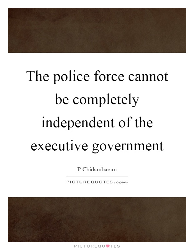 The police force cannot be completely independent of the executive government Picture Quote #1