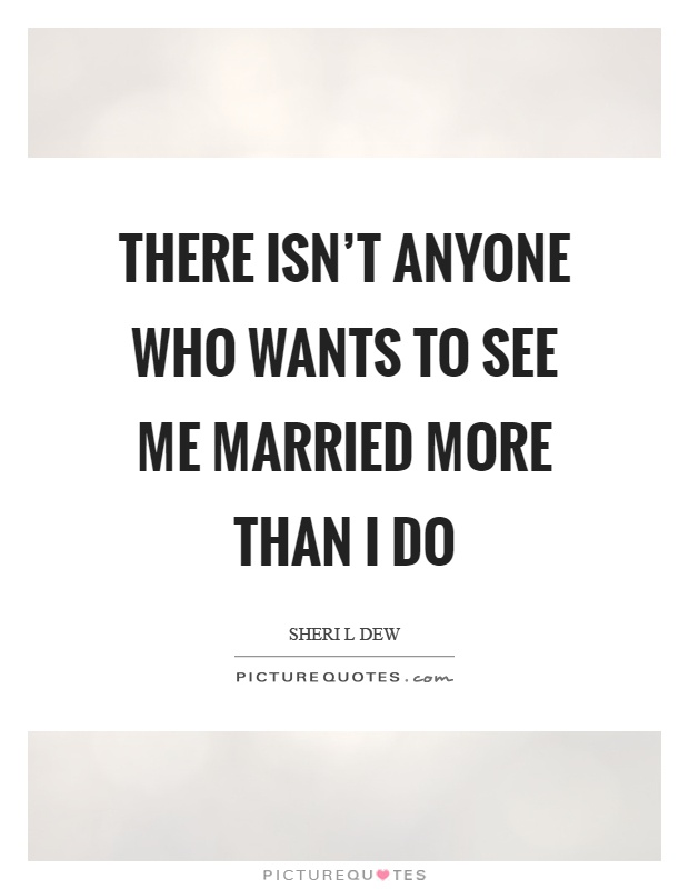 There isn't anyone who wants to see me married more than I do Picture Quote #1
