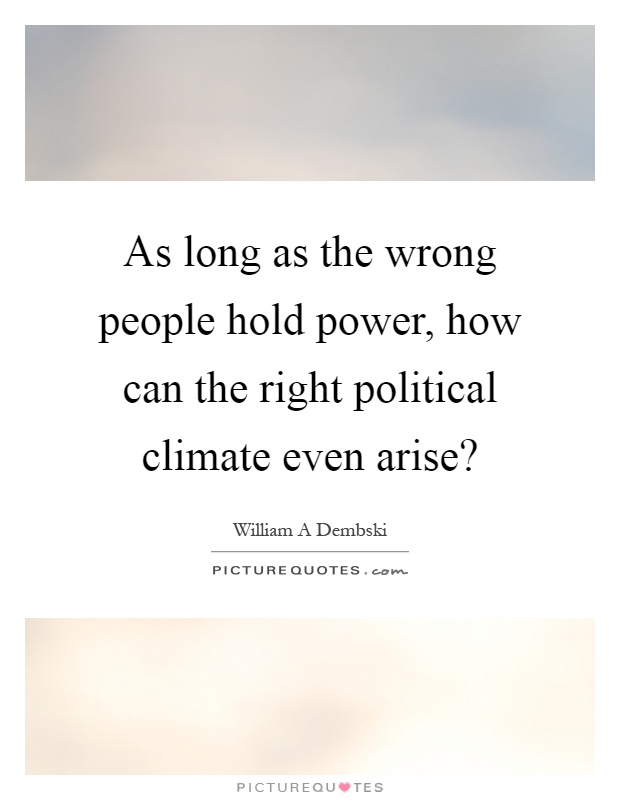 As long as the wrong people hold power, how can the right political climate even arise? Picture Quote #1
