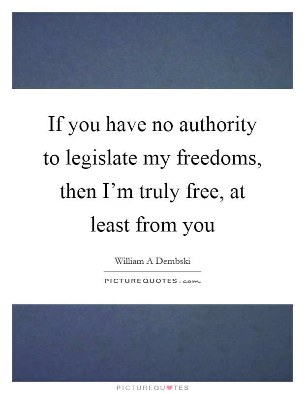 If you have no authority to legislate my freedoms, then I'm truly free, at least from you Picture Quote #1