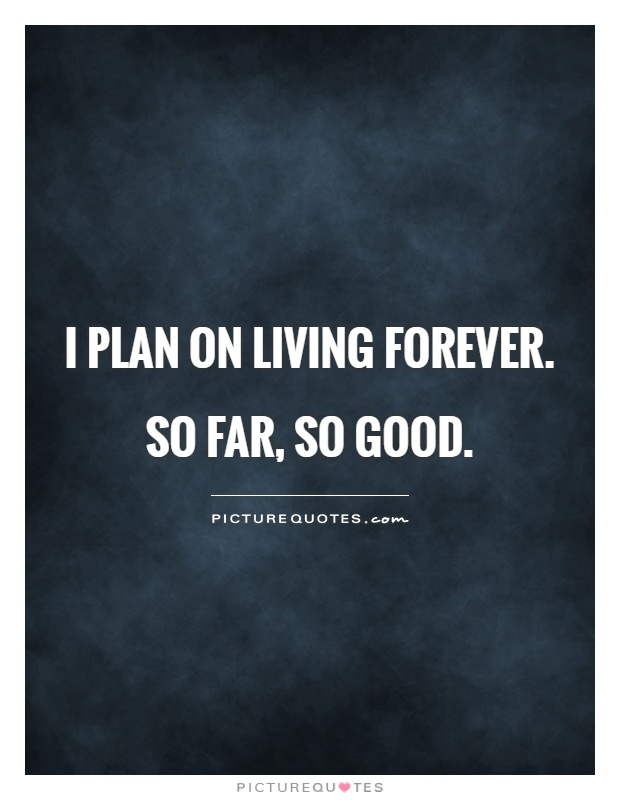 I plan on living forever. So far, so good Picture Quote #1
