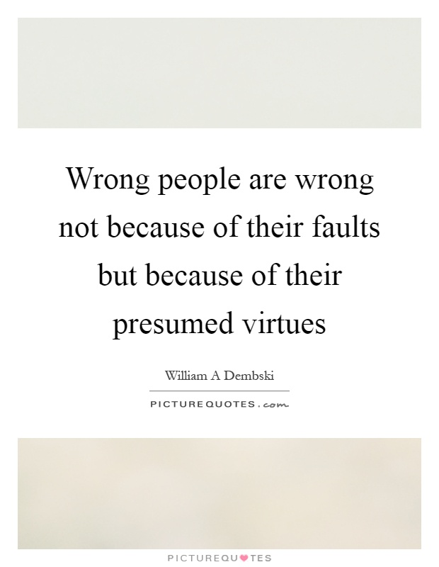 Wrong people are wrong not because of their faults but because of their presumed virtues Picture Quote #1