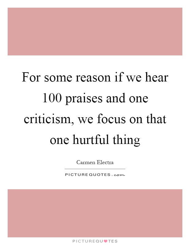 For some reason if we hear 100 praises and one criticism, we focus on that one hurtful thing Picture Quote #1