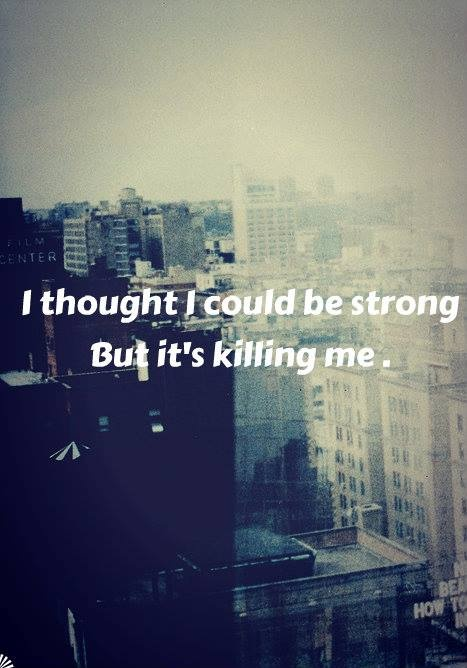 I thought I could be strong but it's killing me Picture Quote #1