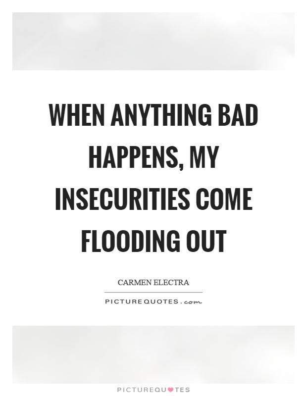 When anything bad happens, my insecurities come flooding out Picture Quote #1