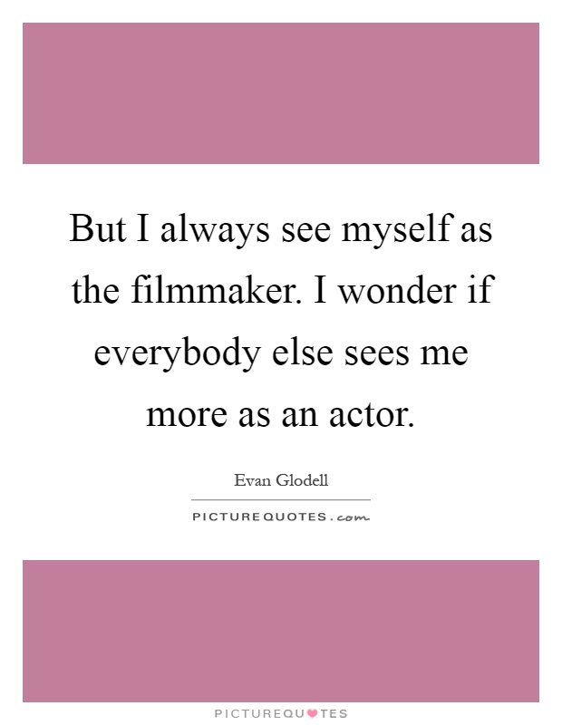 But I always see myself as the filmmaker. I wonder if everybody else sees me more as an actor Picture Quote #1