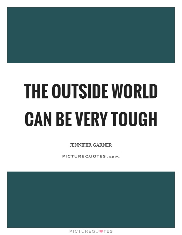 The outside world can be very tough Picture Quote #1